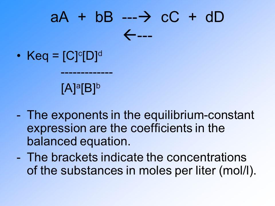 aA + bB --- cC + dD --- Keq = [C]c[D]d ------------- [A]a[B]b